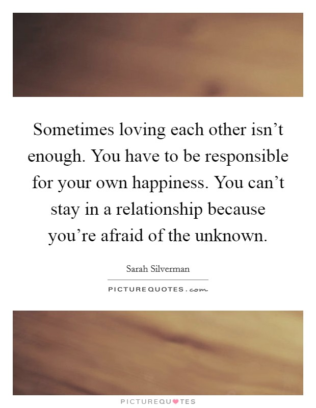 Sometimes loving each other isn't enough. You have to be responsible for your own happiness. You can't stay in a relationship because you're afraid of the unknown. Picture Quote #1