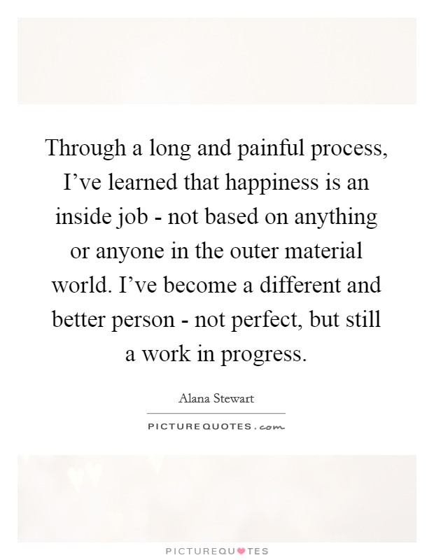Through a long and painful process, I've learned that happiness is an inside job - not based on anything or anyone in the outer material world. I've become a different and better person - not perfect, but still a work in progress Picture Quote #1