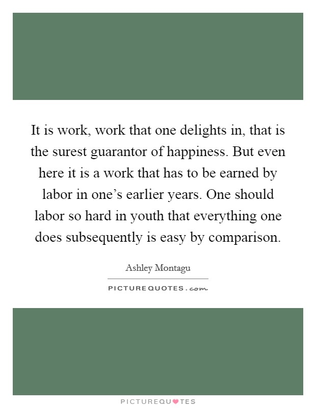 It is work, work that one delights in, that is the surest guarantor of happiness. But even here it is a work that has to be earned by labor in one's earlier years. One should labor so hard in youth that everything one does subsequently is easy by comparison Picture Quote #1