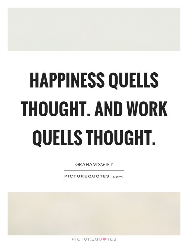 Happiness quells thought. And work quells thought Picture Quote #1