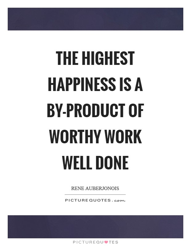 The highest happiness is a by-product of worthy work well done Picture Quote #1