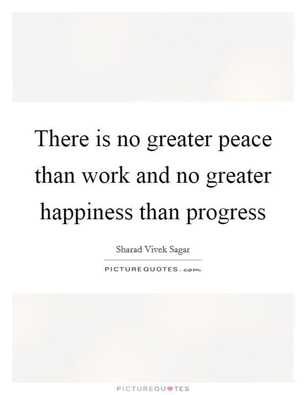 There is no greater peace than work and no greater happiness than progress Picture Quote #1