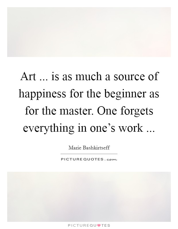 Art ... is as much a source of happiness for the beginner as for the master. One forgets everything in one's work  Picture Quote #1