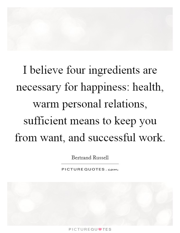 I believe four ingredients are necessary for happiness: health, warm personal relations, sufficient means to keep you from want, and successful work Picture Quote #1