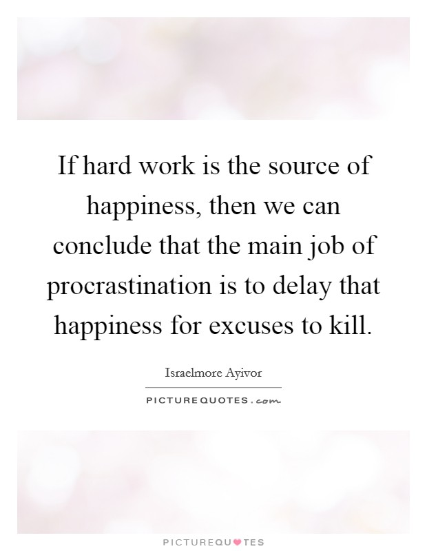 If hard work is the source of happiness, then we can conclude that the main job of procrastination is to delay that happiness for excuses to kill Picture Quote #1