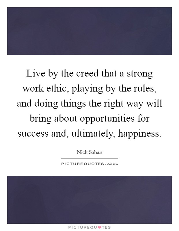Live by the creed that a strong work ethic, playing by the rules, and doing things the right way will bring about opportunities for success and, ultimately, happiness Picture Quote #1