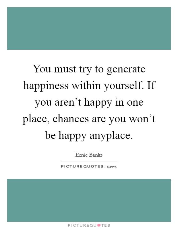 you must try to generate happiness in yourself if you