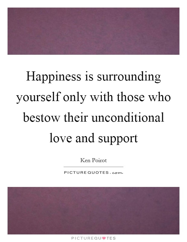 Happiness is surrounding yourself only with those who bestow their unconditional love and support Picture Quote #1