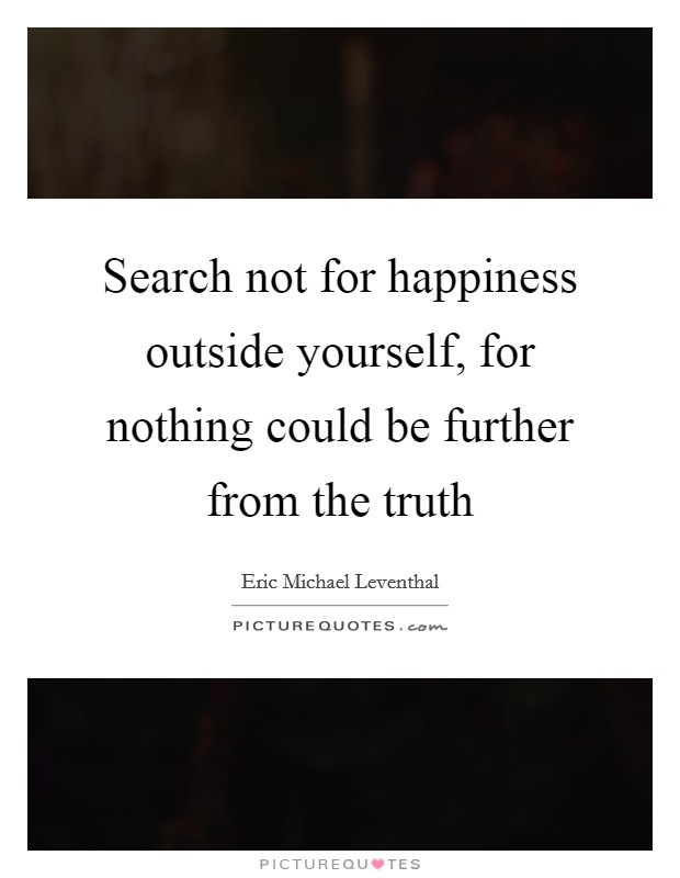Search not for happiness outside yourself, for nothing could be further from the truth Picture Quote #1
