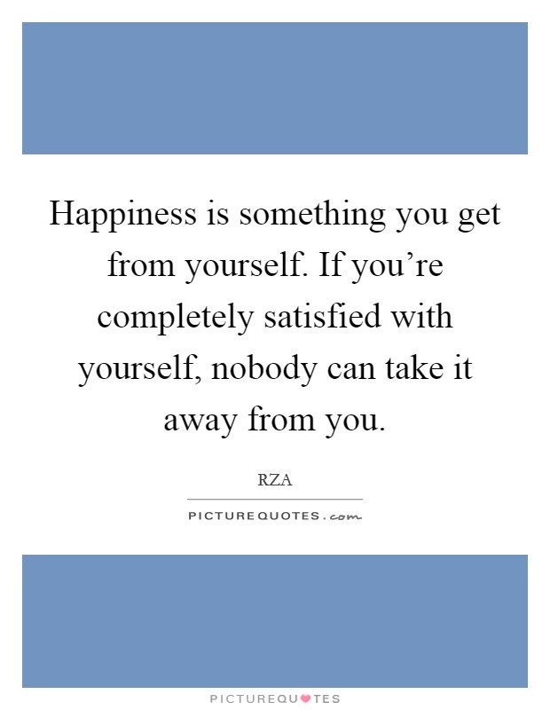 Happiness is something you get from yourself. If you're completely satisfied with yourself, nobody can take it away from you Picture Quote #1