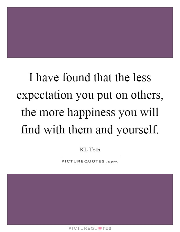 I have found that the less expectation you put on others, the more happiness you will find with them and yourself Picture Quote #1