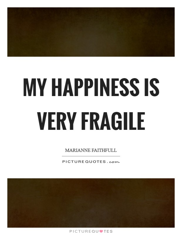 My happiness is very fragile Picture Quote #1