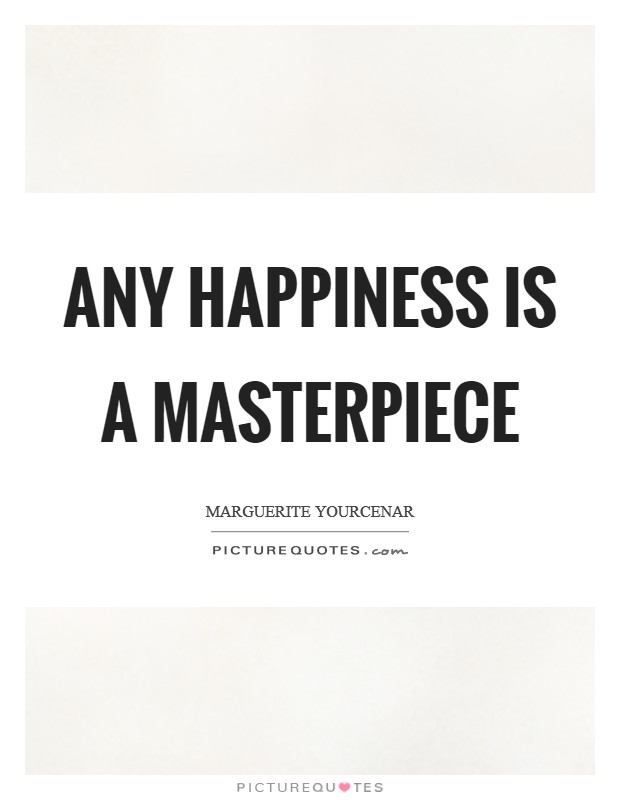 Any happiness is a masterpiece Picture Quote #1
