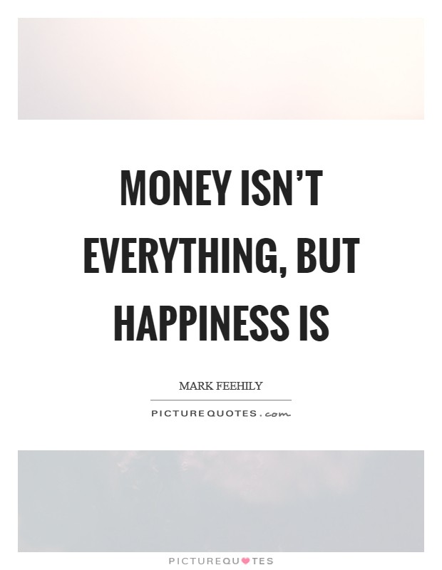 Money isn't everything, but happiness is Picture Quote #1