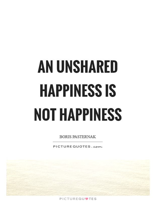 An unshared happiness is not happiness Picture Quote #1