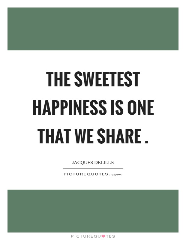 The sweetest happiness is one that we share  Picture Quote #1