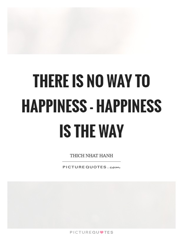 There is no way to happiness - happiness is the way Picture Quote #1