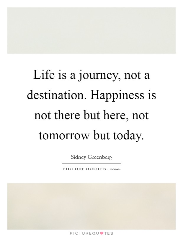 Life is a journey, not a destination. Happiness is not there but here, not tomorrow but today Picture Quote #1