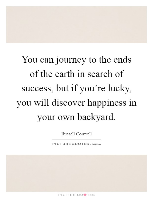 You can journey to the ends of the earth in search of success, but if you're lucky, you will discover happiness in your own backyard Picture Quote #1