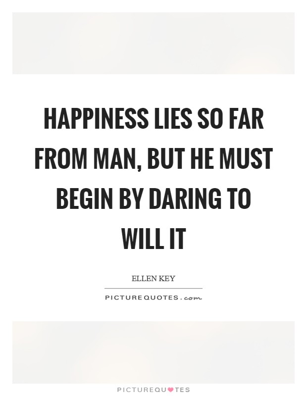 Happiness lies so far from man, but he must begin by daring to will it Picture Quote #1