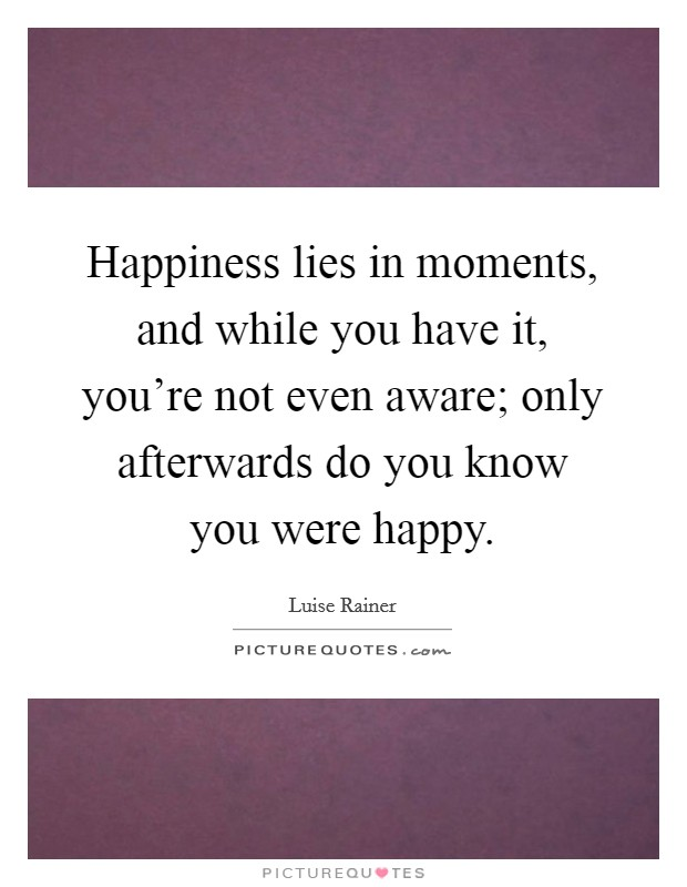 Happiness lies in moments, and while you have it, you're not even aware; only afterwards do you know you were happy Picture Quote #1