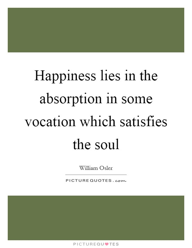 Happiness lies in the absorption in some vocation which satisfies the soul Picture Quote #1