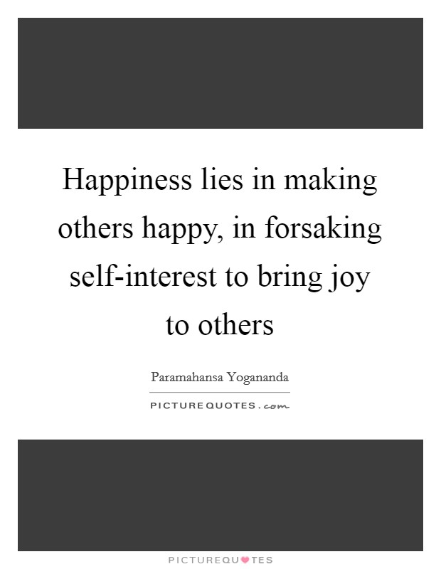 Happiness lies in making others happy, in forsaking self-interest to bring joy to others Picture Quote #1