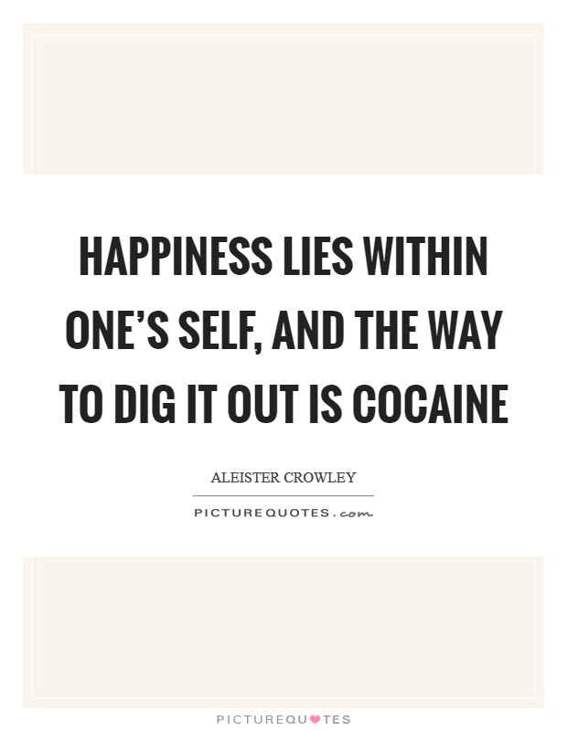 Happiness lies within one's self, and the way to dig it out is cocaine Picture Quote #1