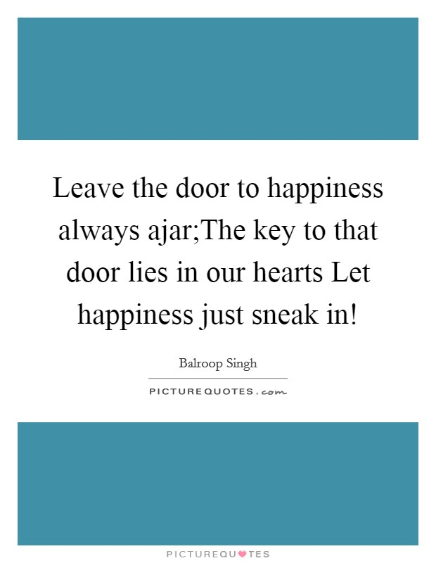 Leave the door to happiness always ajar;The key to that door lies in our hearts Let happiness just sneak in! Picture Quote #1