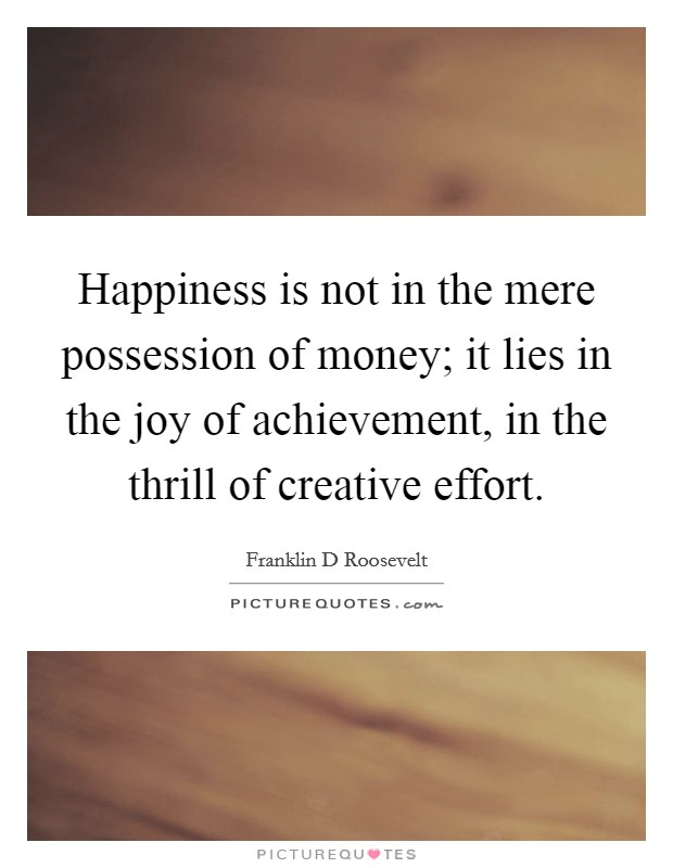 Happiness is not in the mere possession of money; it lies in the joy of achievement, in the thrill of creative effort Picture Quote #1