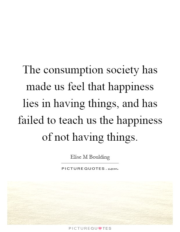 The consumption society has made us feel that happiness lies in having things, and has failed to teach us the happiness of not having things Picture Quote #1