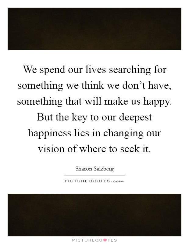 We spend our lives searching for something we think we don't have, something that will make us happy. But the key to our deepest happiness lies in changing our vision of where to seek it Picture Quote #1