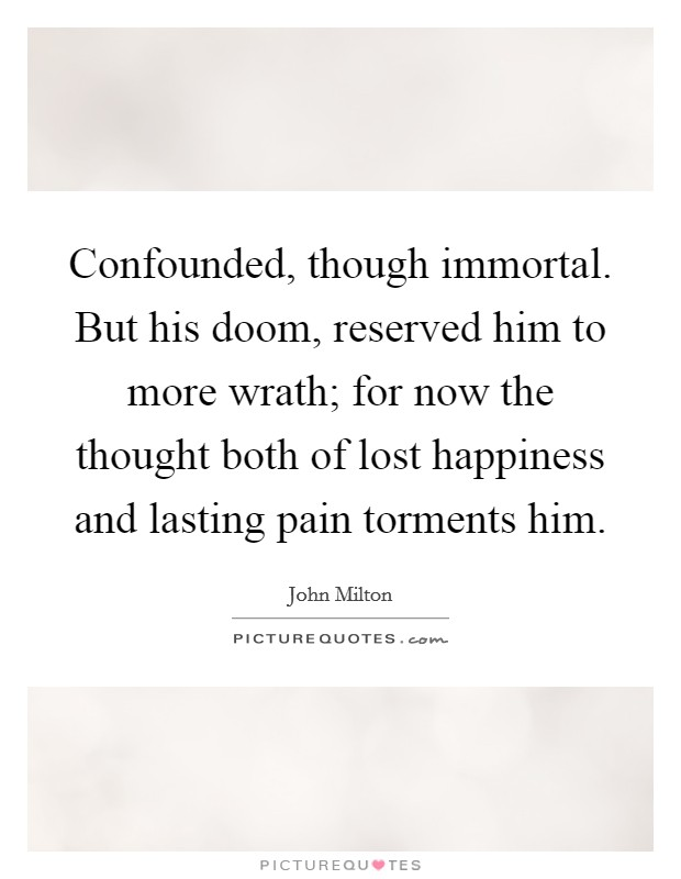 Confounded, though immortal. But his doom, reserved him to more wrath; for now the thought both of lost happiness and lasting pain torments him Picture Quote #1