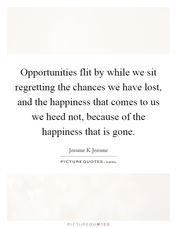 Opportunities flit by while we sit regretting the chances we have lost, and the happiness that comes to us we heed not, because of the happiness that is gone Picture Quote #1
