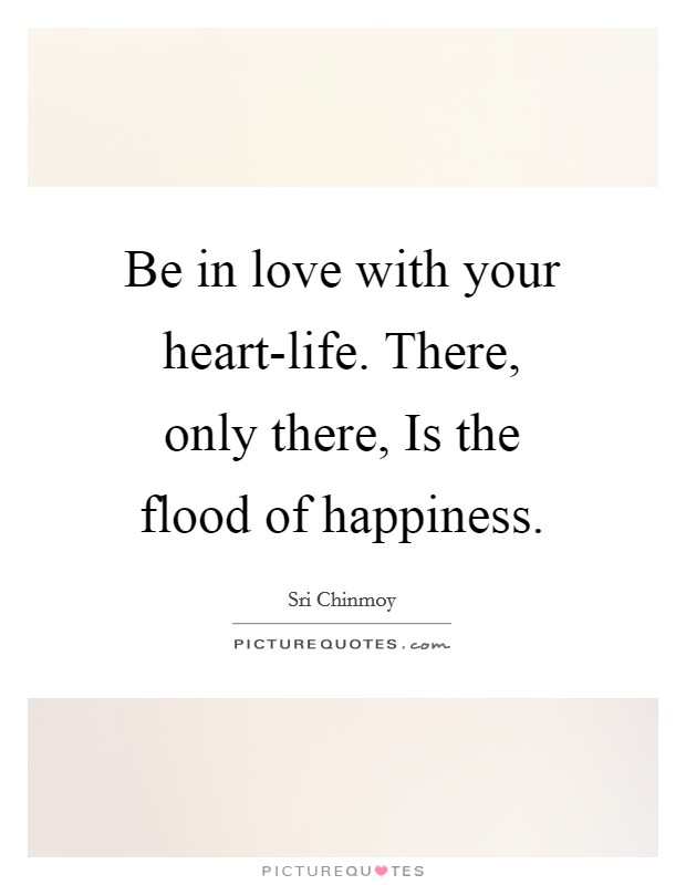 Be in love with your heart-life. There, only there, Is the flood of happiness Picture Quote #1