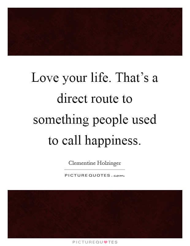 Love your life. That's a direct route to something people used to call happiness Picture Quote #1