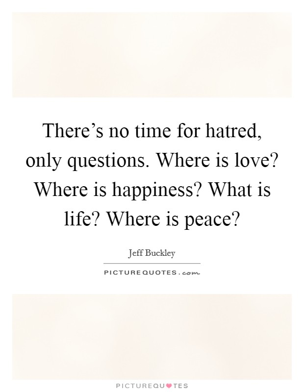 There's no time for hatred, only questions. Where is love? Where is happiness? What is life? Where is peace? Picture Quote #1