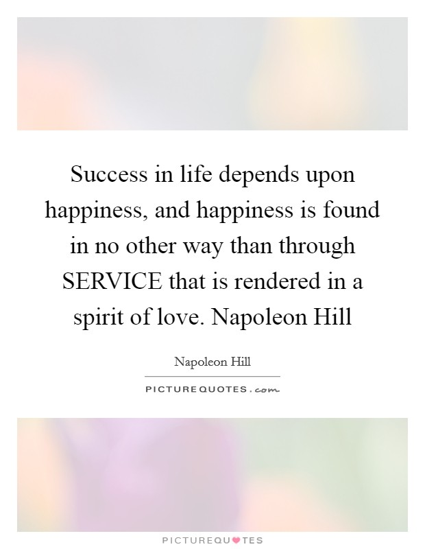 Success in life depends upon happiness, and happiness is found in no other way than through SERVICE that is rendered in a spirit of love. Napoleon Hill Picture Quote #1
