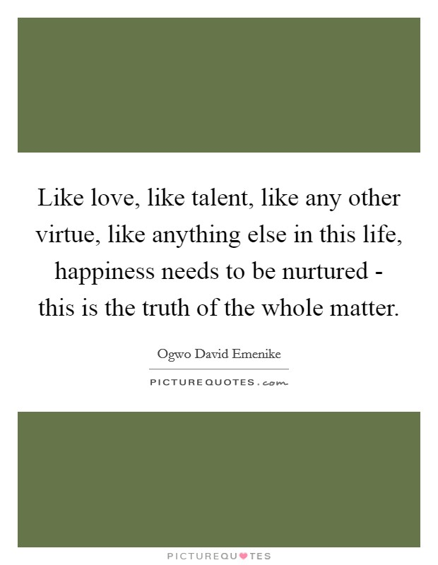 Like love, like talent, like any other virtue, like anything else in this life, happiness needs to be nurtured - this is the truth of the whole matter Picture Quote #1