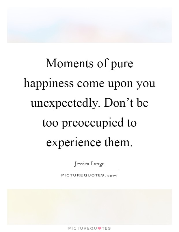 Moments of pure happiness come upon you unexpectedly. Don't be too preoccupied to experience them Picture Quote #1