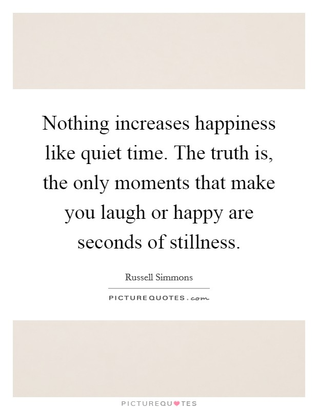 Nothing increases happiness like quiet time. The truth is, the only moments that make you laugh or happy are seconds of stillness Picture Quote #1