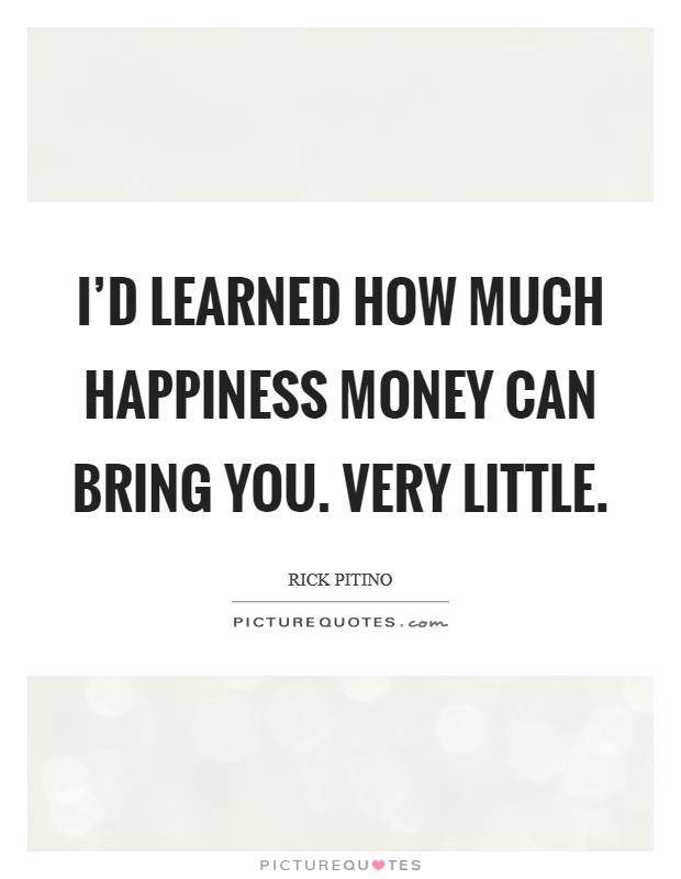 I'd learned how much happiness money can bring you. Very little. Picture Quote #1