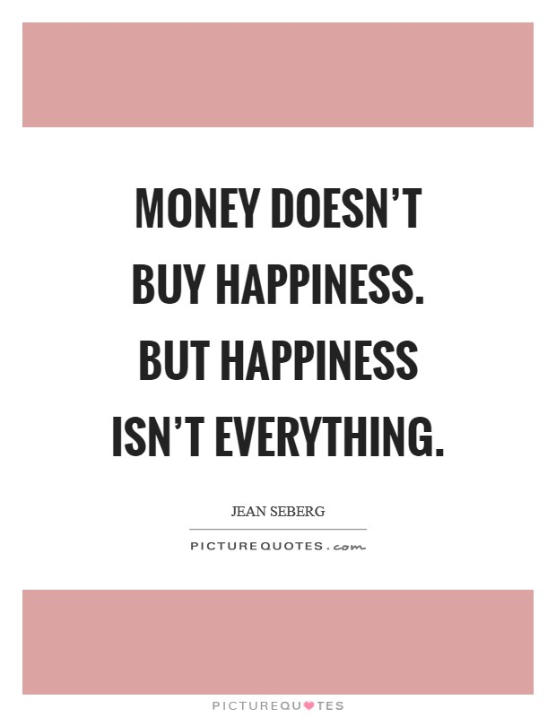 Money doesn't buy happiness. But happiness isn't everything Picture Quote #1