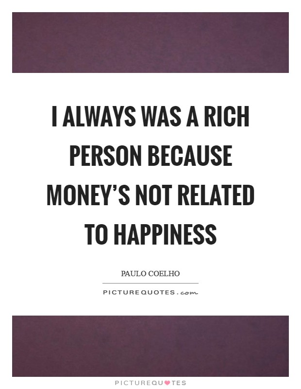 I always was a rich person because money's not related to happiness Picture Quote #1