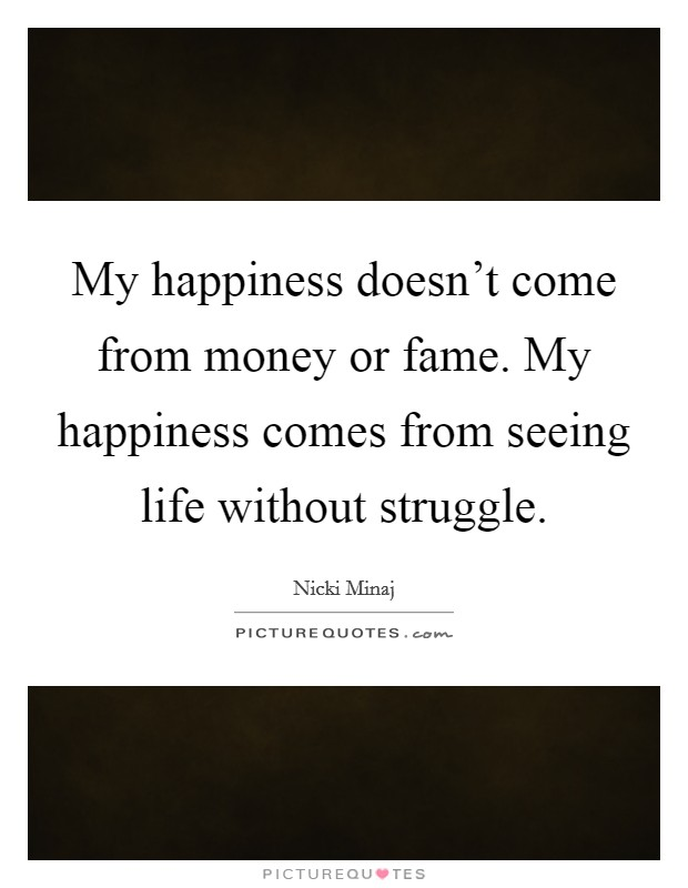 My happiness doesn't come from money or fame. My happiness comes from seeing life without struggle Picture Quote #1