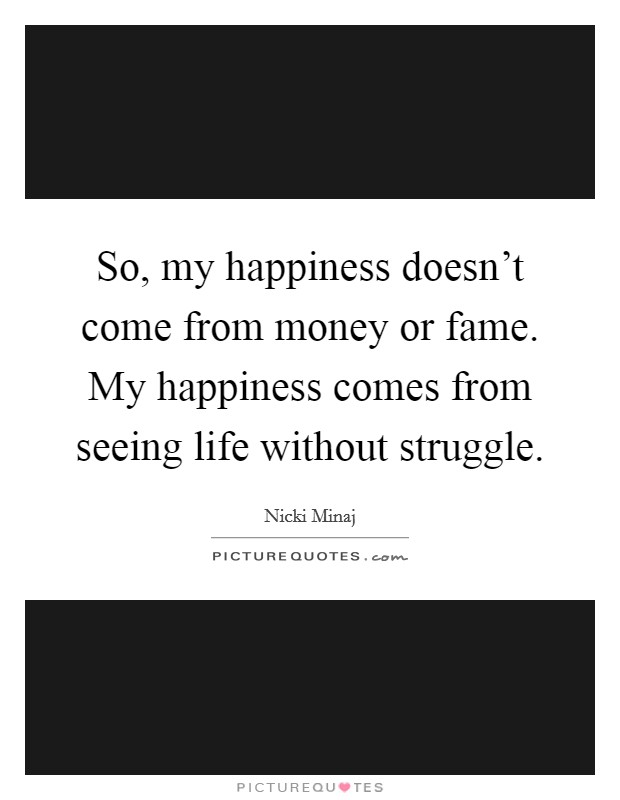 So, my happiness doesn't come from money or fame. My happiness comes from seeing life without struggle Picture Quote #1