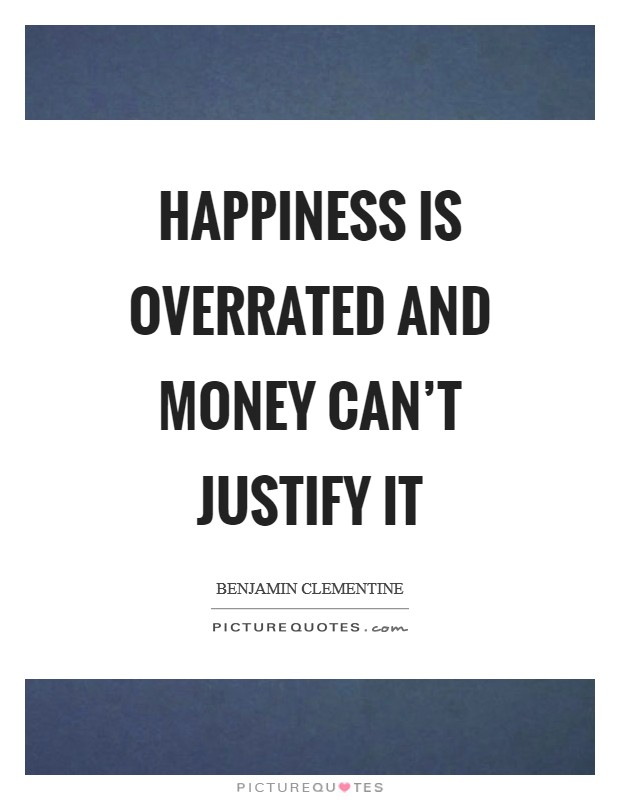 Happiness is overrated and money can't justify it Picture Quote #1