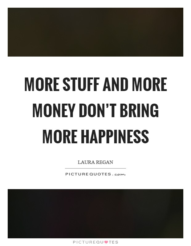 More stuff and more money don't bring more happiness Picture Quote #1