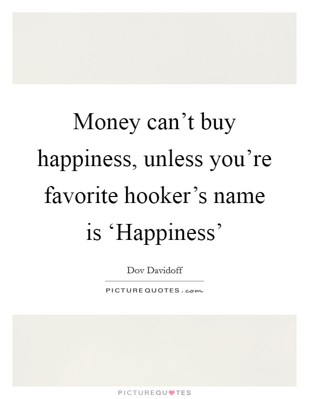 Money can't buy happiness, unless you're favorite hooker's name is 'Happiness' Picture Quote #1