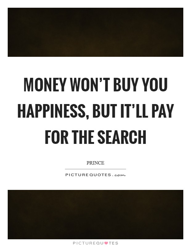 Money won't buy you happiness, but it'll pay for the search Picture Quote #1